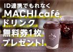 MACHI cafe'ドリンク無料券をもれなく全員プレゼント!