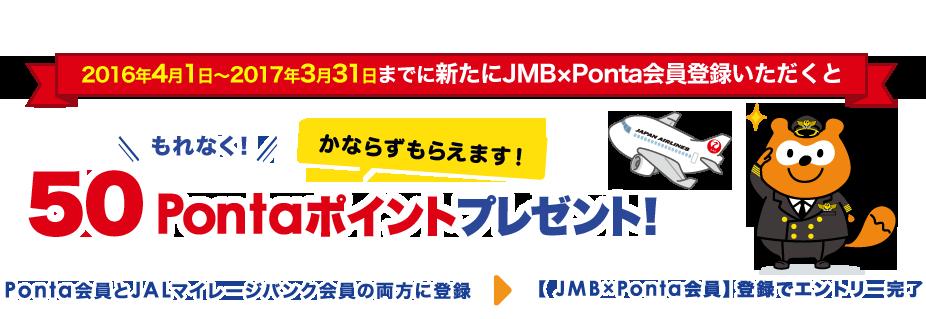 2016年4月1日~2017年3月31日までに新たにJMB×Ponta会員登録いただくと50Pontaポイントプレゼント! Ponta会員とJALマイレージバンク会員の両方に登録 >【JMB×Ponta会員】登録でエントリー完了