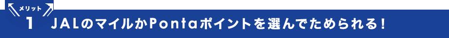 メリット1 JALのマイルかPontaポイントを選んでためられる!